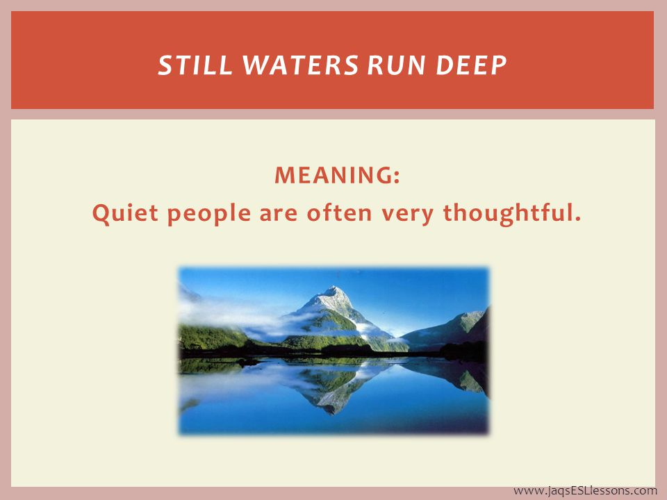 MEANING: Quiet people are often very thoughtful. STILL WATERS RUN DEEP www.jaqsESLlessons.com