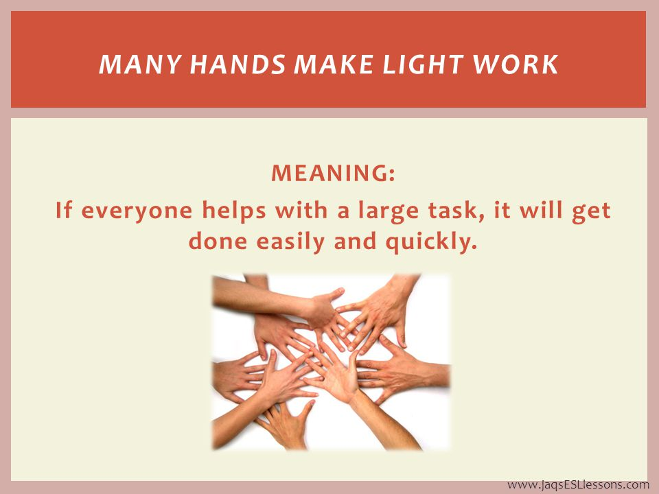 MEANING: If everyone helps with a large task, it will get done easily and quickly.