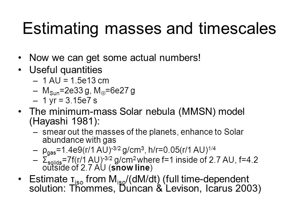 Estimating masses and timescales Now we can get some actual numbers! Useful quantities –1 AU = 1.5e13 cm –M Sun =2e33 g, M  =6e27 g –1 yr = 3.15e7 s