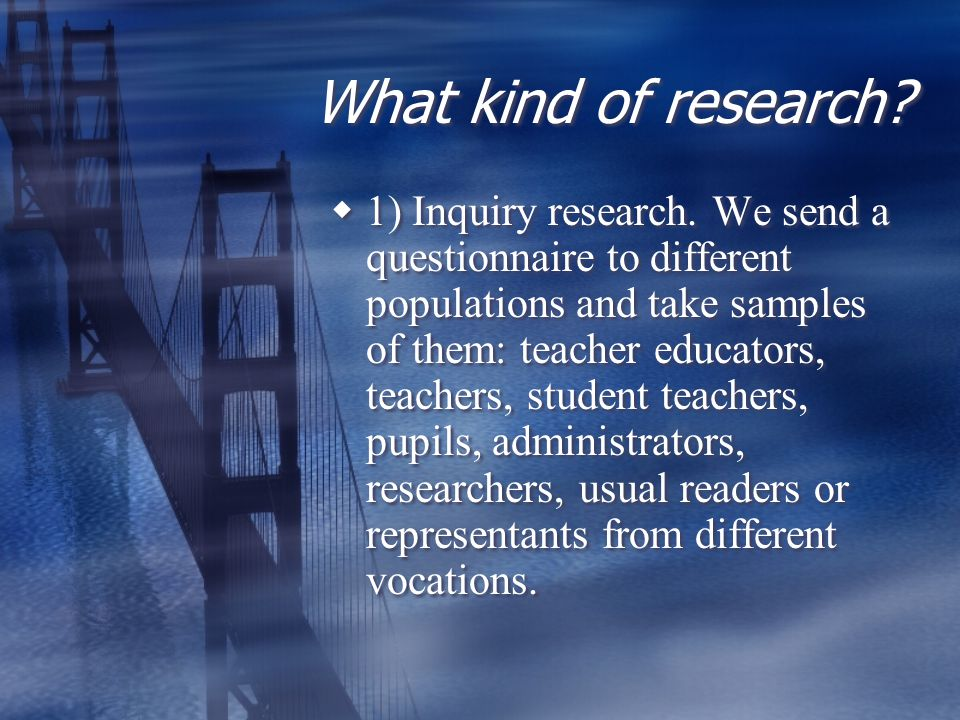 What kind of research.  1) Inquiry research.