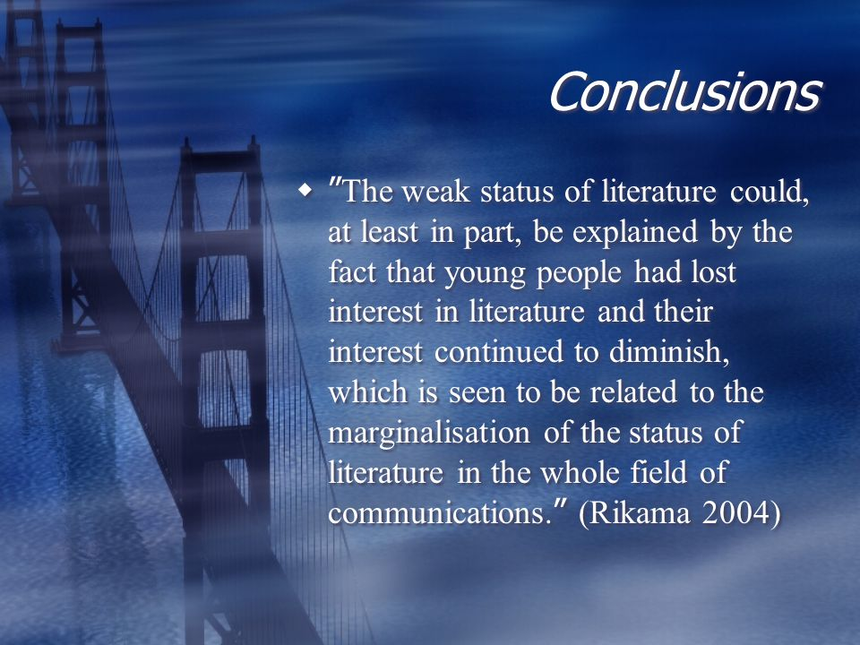 Conclusions  The weak status of literature could, at least in part, be explained by the fact that young people had lost interest in literature and their interest continued to diminish, which is seen to be related to the marginalisation of the status of literature in the whole field of communications.