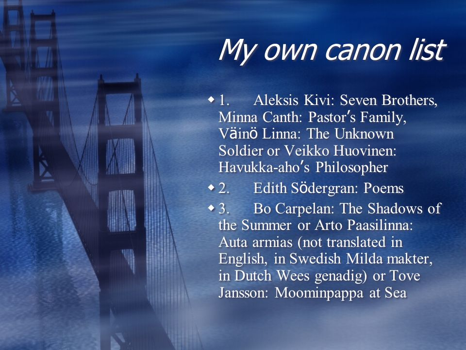 My own canon list  1.Aleksis Kivi: Seven Brothers, Minna Canth: Pastor ' s Family, V ä in ö Linna: The Unknown Soldier or Veikko Huovinen: Havukka-aho ' s Philosopher  2.Edith S ö dergran: Poems  3.Bo Carpelan: The Shadows of the Summer or Arto Paasilinna: Auta armias (not translated in English, in Swedish Milda makter, in Dutch Wees genadig) or Tove Jansson: Moominpappa at Sea  1.Aleksis Kivi: Seven Brothers, Minna Canth: Pastor ' s Family, V ä in ö Linna: The Unknown Soldier or Veikko Huovinen: Havukka-aho ' s Philosopher  2.Edith S ö dergran: Poems  3.Bo Carpelan: The Shadows of the Summer or Arto Paasilinna: Auta armias (not translated in English, in Swedish Milda makter, in Dutch Wees genadig) or Tove Jansson: Moominpappa at Sea