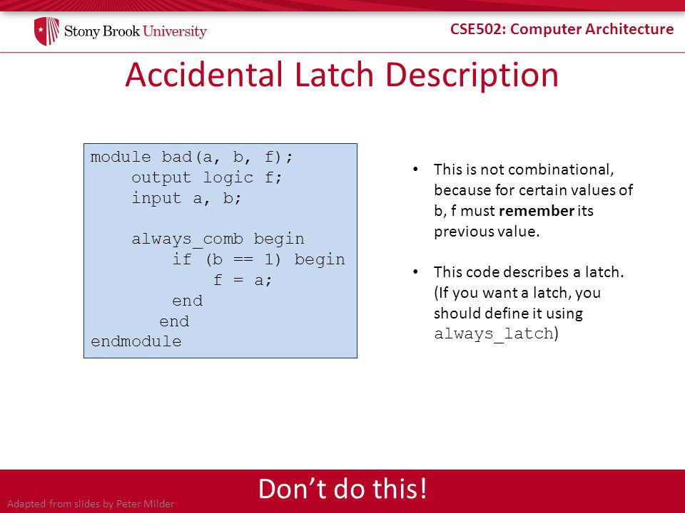 CSE502: Computer Architecture Accidental Latch Description module bad(a, b, f); output logic f; input a, b; always_comb begin if (b == 1) begin f = a; end endmodule This is not combinational, because for certain values of b, f must remember its previous value.