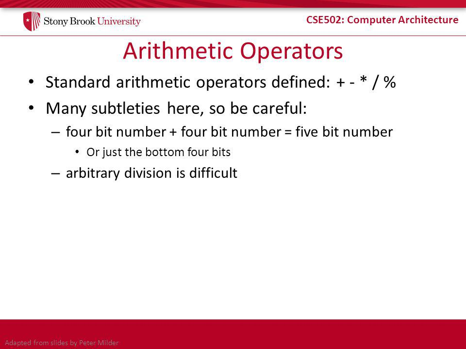 CSE502: Computer Architecture Arithmetic Operators Standard arithmetic operators defined: + - * / % Many subtleties here, so be careful: – four bit number + four bit number = five bit number Or just the bottom four bits – arbitrary division is difficult Adapted from slides by Peter Milder