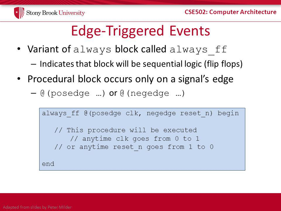 CSE502: Computer Architecture Edge-Triggered Events Variant of always block called always_ff – Indicates that block will be sequential logic (flip flops) Procedural block occurs only on a signal's edge – @(posedge …) or @(negedge …) always_ff @(posedge clk, negedge reset_n) begin // This procedure will be executed // anytime clk goes from 0 to 1 // or anytime reset_n goes from 1 to 0 end Adapted from slides by Peter Milder