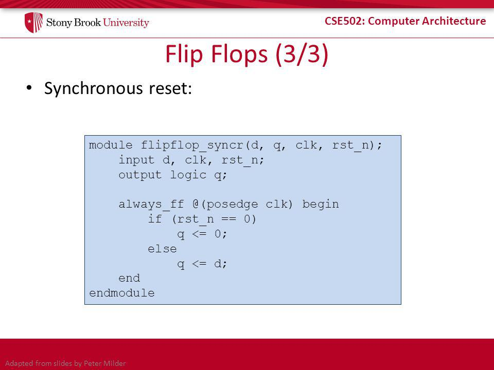 CSE502: Computer Architecture Flip Flops (3/3) Synchronous reset: module flipflop_syncr(d, q, clk, rst_n); input d, clk, rst_n; output logic q; always_ff @(posedge clk) begin if (rst_n == 0) q <= 0; else q <= d; end endmodule Adapted from slides by Peter Milder