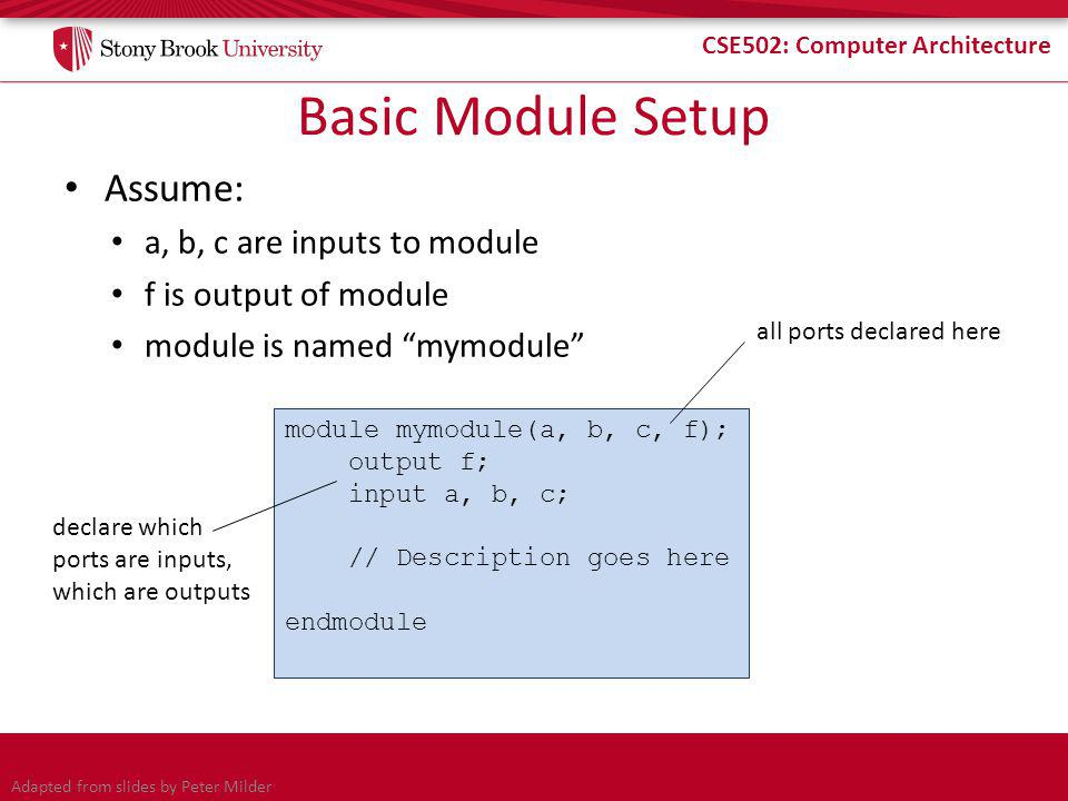 CSE502: Computer Architecture Basic Module Setup Assume: a, b, c are inputs to module f is output of module module is named mymodule module mymodule(a, b, c, f); output f; input a, b, c; // Description goes here endmodule all ports declared here declare which ports are inputs, which are outputs Adapted from slides by Peter Milder