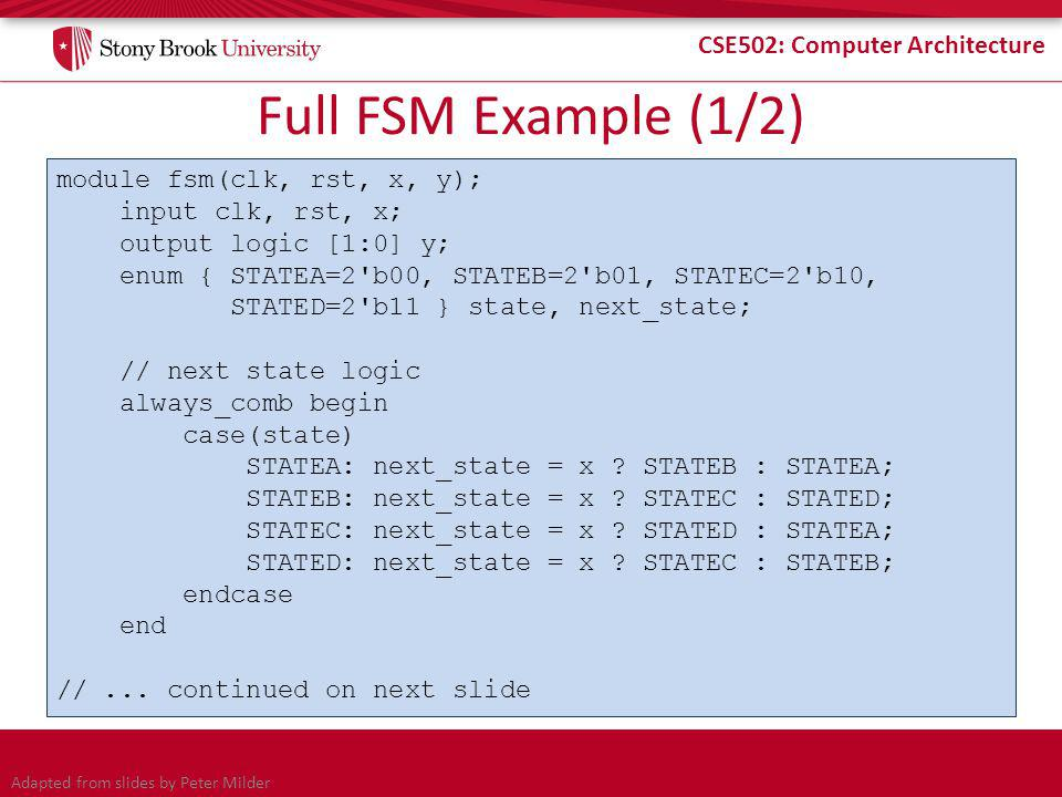 CSE502: Computer Architecture Full FSM Example (1/2) module fsm(clk, rst, x, y); input clk, rst, x; output logic [1:0] y; enum { STATEA=2 b00, STATEB=2 b01, STATEC=2 b10, STATED=2 b11 } state, next_state; // next state logic always_comb begin case(state) STATEA: next_state = x .