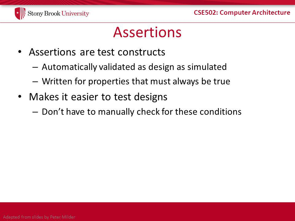 CSE502: Computer Architecture Assertions Assertions are test constructs – Automatically validated as design as simulated – Written for properties that must always be true Makes it easier to test designs – Don't have to manually check for these conditions Adapted from slides by Peter Milder