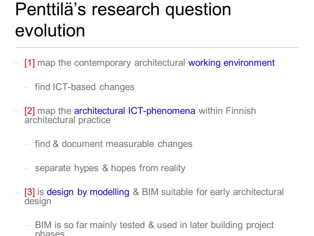 Penttilä's research question evolution [1] map the contemporary architectural working environment find ICT-based changes [2] map the architectural ICT-phenomena within Finnish architectural practice find & document measurable changes separate hypes & hopes from reality [3] is design by modelling & BIM suitable for early architectural design BIM is so far mainly tested & used in later building project phases