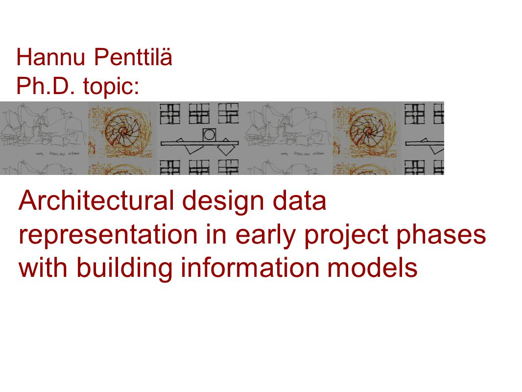 Architectural design data representation in early project phases with building information models Hannu Penttilä Ph.D.