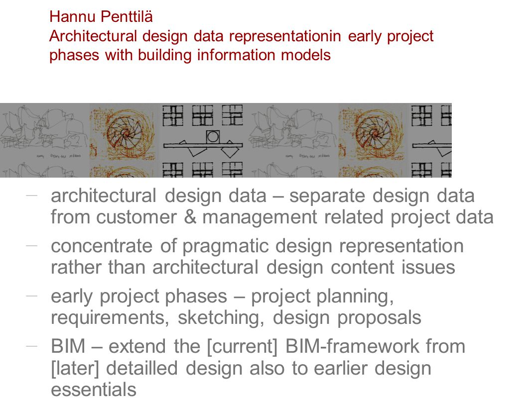 architectural design data – separate design data from customer & management related project data concentrate of pragmatic design representation rather than architectural design content issues early project phases – project planning, requirements, sketching, design proposals BIM – extend the [current] BIM-framework from [later] detailled design also to earlier design essentials Hannu Penttilä Architectural design data representationin early project phases with building information models