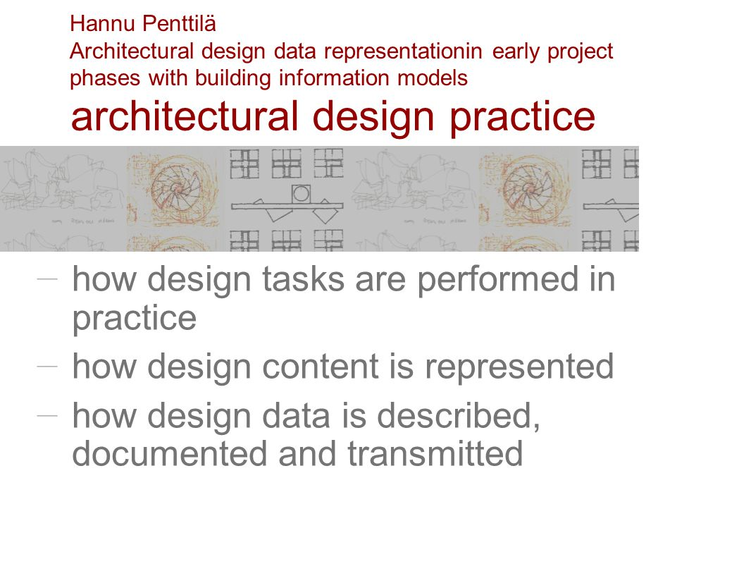 how design tasks are performed in practice how design content is represented how design data is described, documented and transmitted architectural design practice Hannu Penttilä Architectural design data representationin early project phases with building information models