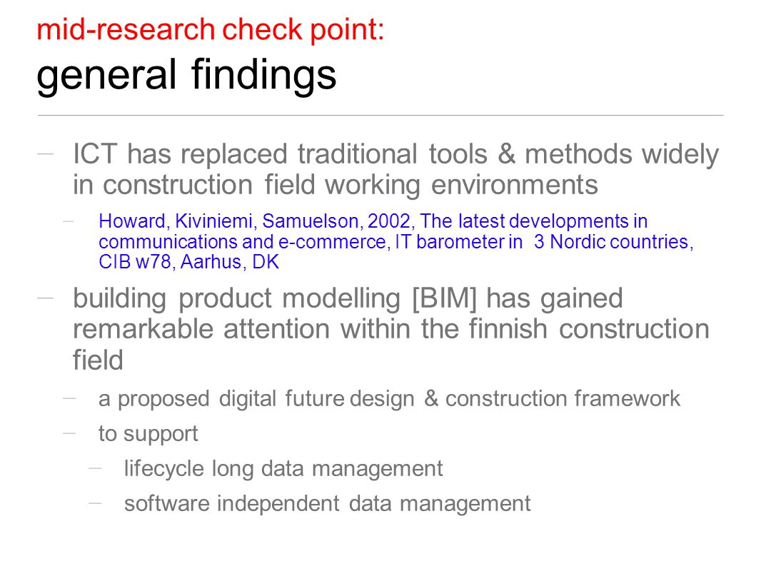 mid-research check point: general findings ICT has replaced traditional tools & methods widely in construction field working environments Howard, Kiviniemi, Samuelson, 2002, The latest developments in communications and e-commerce, IT barometer in 3 Nordic countries, CIB w78, Aarhus, DK building product modelling [BIM] has gained remarkable attention within the finnish construction field a proposed digital future design & construction framework to support lifecycle long data management software independent data management