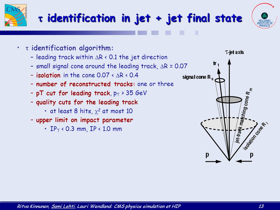 Ritva Kinnunen, Sami Lehti, Lauri Wendland: CMS physics simulation at HIP13  identification in jet + jet final state  identification algorithm: –leading track within  R < 0.1 the jet direction –small signal cone around the leading track,  R = 0.07 –isolation in the cone 0.07 <  R < 0.4 –number of reconstructed tracks: one or three –pT cut for leading track, p T > 35 GeV –quality cuts for the leading track at least 8 hits,  2 at most 10 –upper limit on impact parameter IP T < 0.3 mm, IP < 1.0 mm