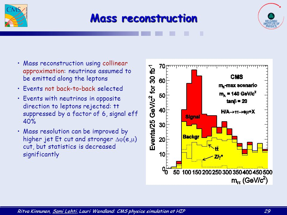 Ritva Kinnunen, Sami Lehti, Lauri Wendland: CMS physics simulation at HIP29 Mass reconstruction Mass reconstruction using collinear approximation: neutrinos assumed to be emitted along the leptons Events not back-to-back selected Events with neutrinos in opposite direction to leptons rejected: tt suppressed by a factor of 6, signal eff 40% Mass resolution can be improved by higher jet Et cut and stronger  (e,  ) cut, but statistics is decreased significantly