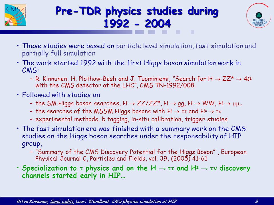 Ritva Kinnunen, Sami Lehti, Lauri Wendland: CMS physics simulation at HIP3 Pre-TDR physics studies during 1992 - 2004 These studies were based on particle level simulation, fast simulation and partially full simulation The work started 1992 with the first Higgs boson simulation work in CMS: –R.