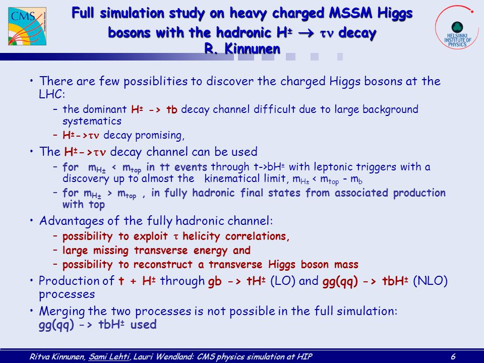 Ritva Kinnunen, Sami Lehti, Lauri Wendland: CMS physics simulation at HIP6 Full simulation study on heavy charged MSSM Higgs bosons with the hadronic H ±   decay R.