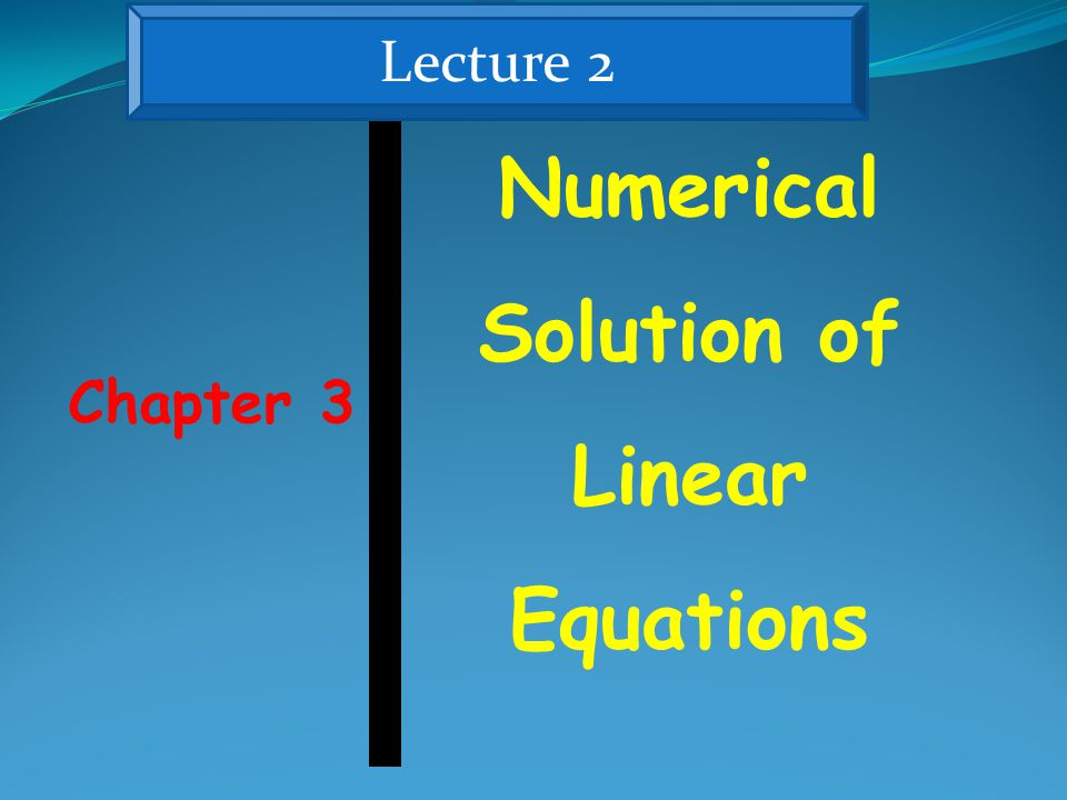 Chapter 3 Numerical Solution of Linear Equations Lecture 2