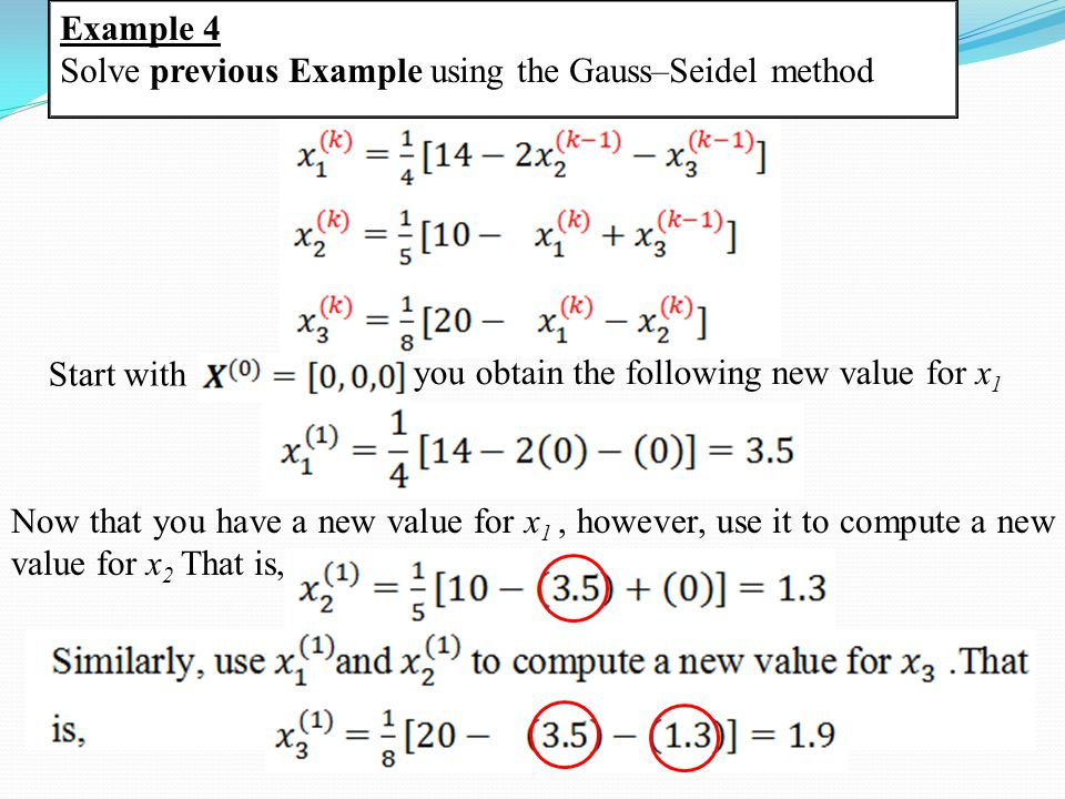 Example 4 Solve previous Example using the Gauss–Seidel method Start with you obtain the following new value for x 1 Now that you have a new value for