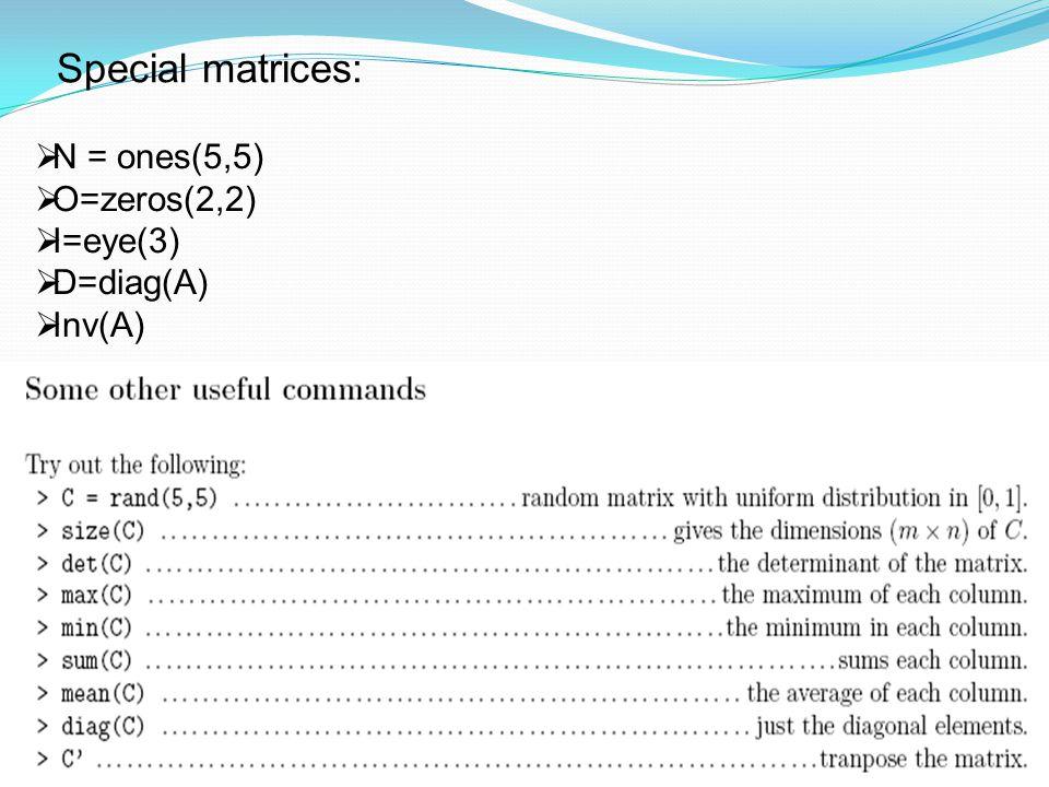 Special matrices:  N = ones(5,5)  O=zeros(2,2)  I=eye(3)  D=diag(A)  Inv(A)