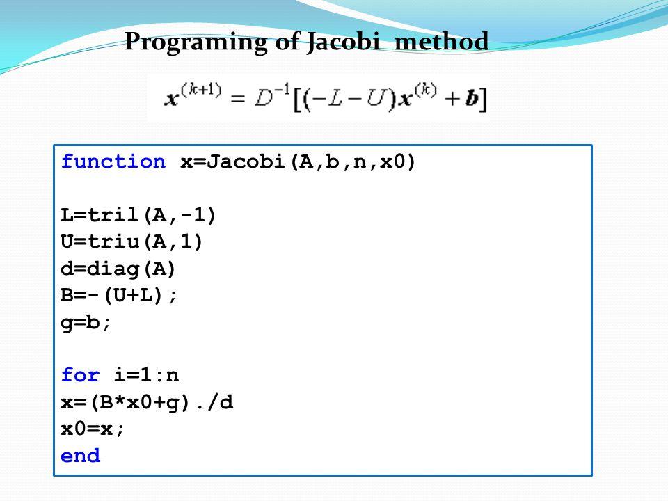 function x=Jacobi(A,b,n,x0) L=tril(A,-1) U=triu(A,1) d=diag(A) B=-(U+L); g=b; for i=1:n x=(B*x0+g)./d x0=x; end Programing of Jacobi method