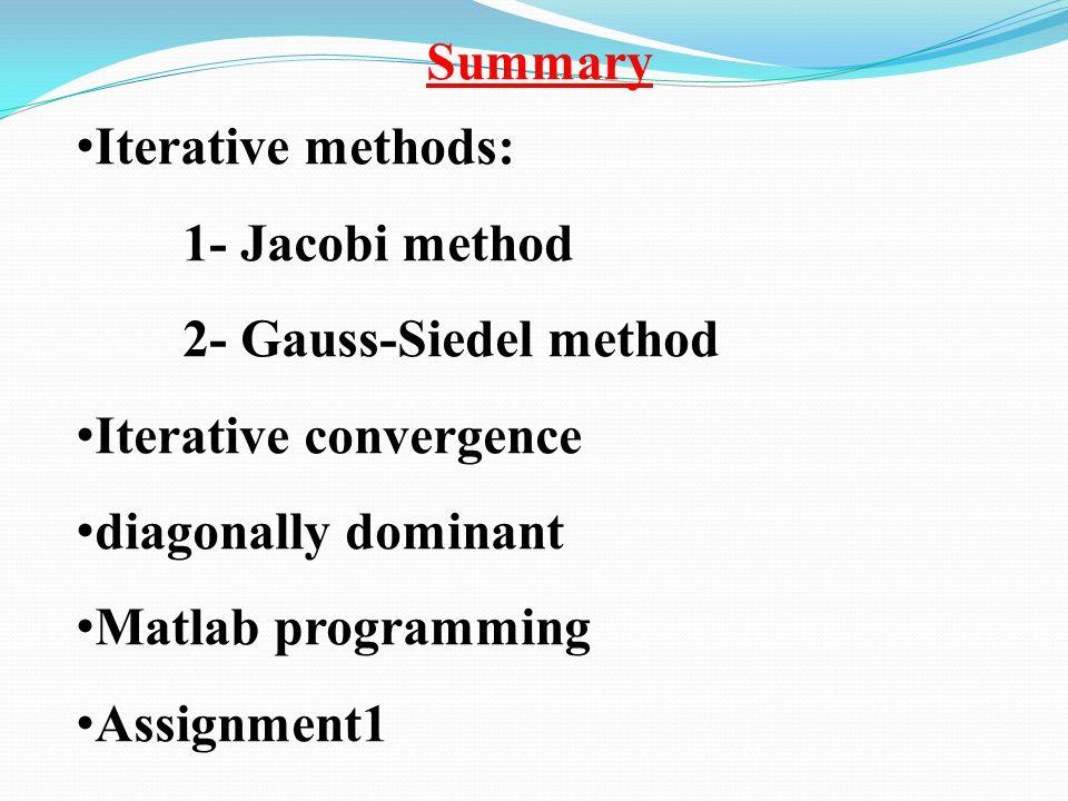 Summary Iterative methods: 1- Jacobi method 2- Gauss-Siedel method Iterative convergence diagonally dominant Matlab programming Assignment1