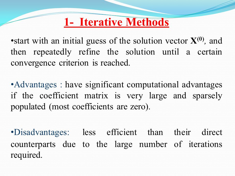1- Iterative Methods start with an initial guess of the solution vector X (0), and then repeatedly refine the solution until a certain convergence cri