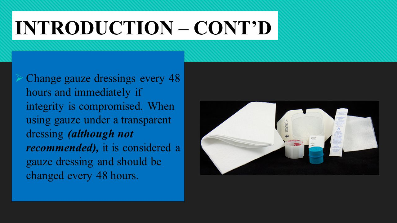 INTRODUCTION – CONT'D  Change gauze dressings every 48 hours and immediately if integrity is compromised.
