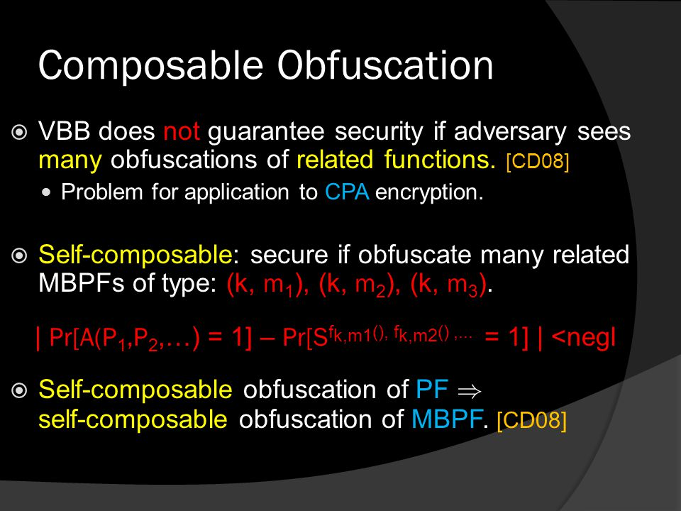 Composable Obfuscation  VBB does not guarantee security if adversary sees many obfuscations of related functions.