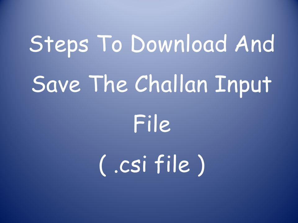 Steps To Download And Save The Challan Input File (.csi file )