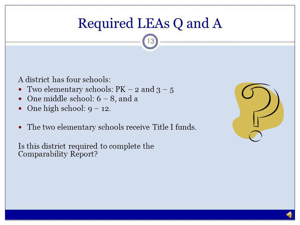 Required LEAs Q and A 12 Yes, the district is required to complete the comparability report to demonstrate comparability among the elementary schools only.