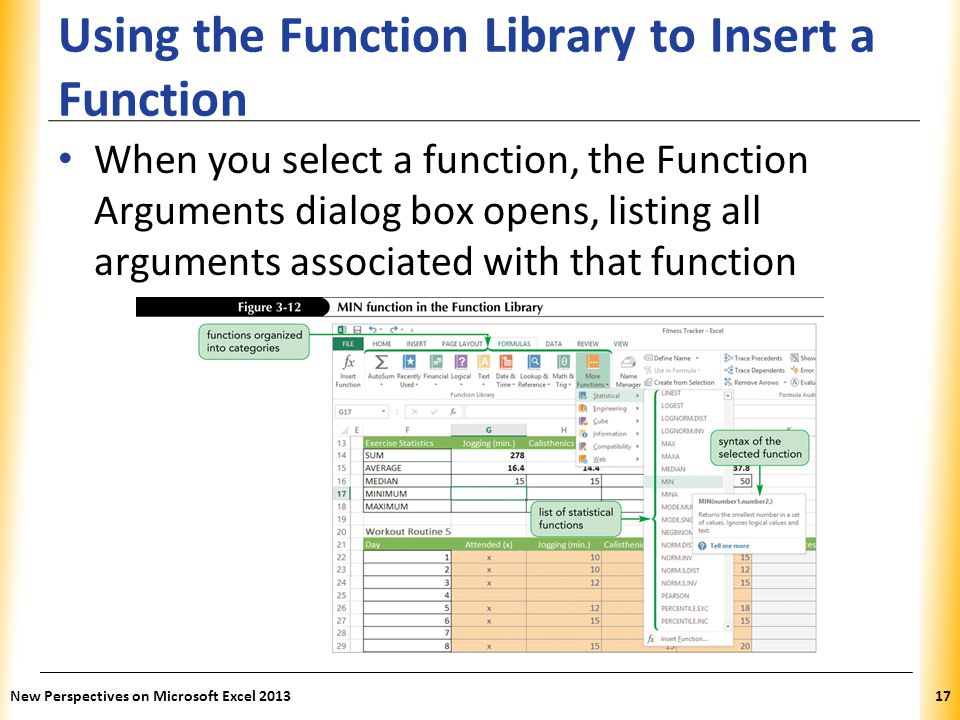 XP Using the Function Library to Insert a Function When you select a function, the Function Arguments dialog box opens, listing all arguments associated with that function New Perspectives on Microsoft Excel 201317