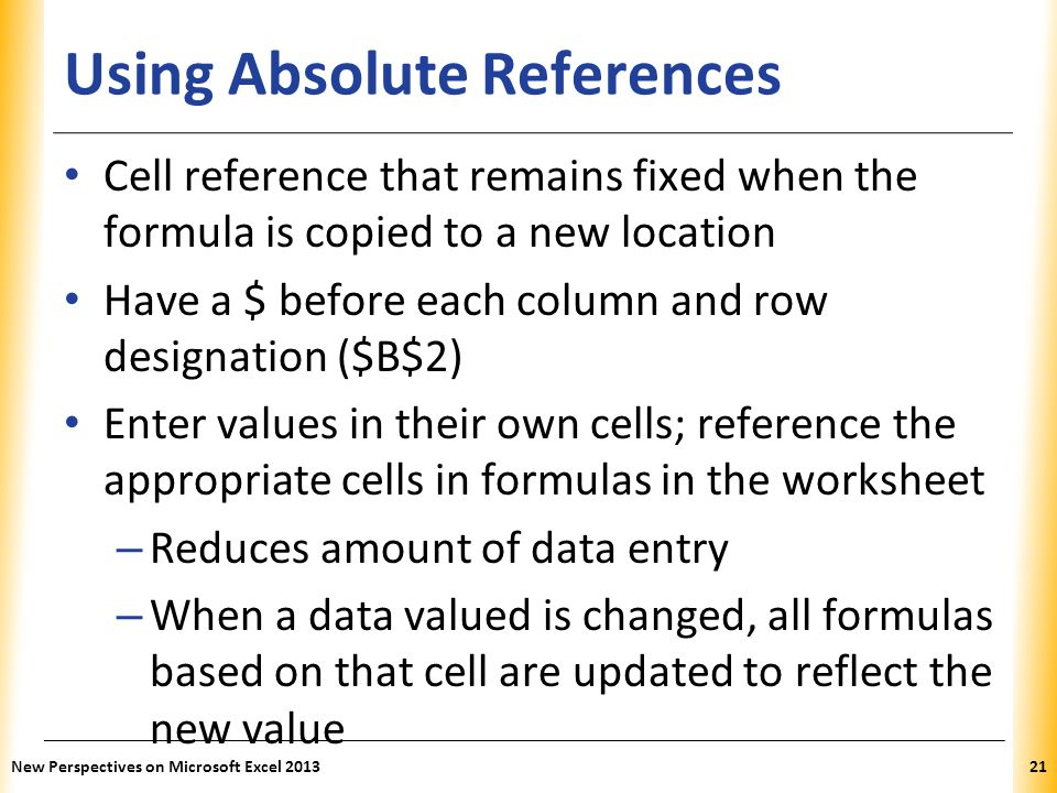XP Using Absolute References Cell reference that remains fixed when the formula is copied to a new location Have a $ before each column and row designation ($B$2) Enter values in their own cells; reference the appropriate cells in formulas in the worksheet – Reduces amount of data entry – When a data valued is changed, all formulas based on that cell are updated to reflect the new value New Perspectives on Microsoft Excel 201321