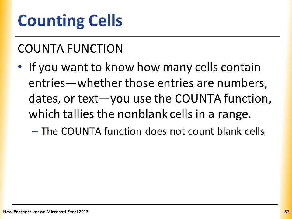 XP Counting Cells COUNTA FUNCTION If you want to know how many cells contain entries—whether those entries are numbers, dates, or text—you use the COUNTA function, which tallies the nonblank cells in a range.