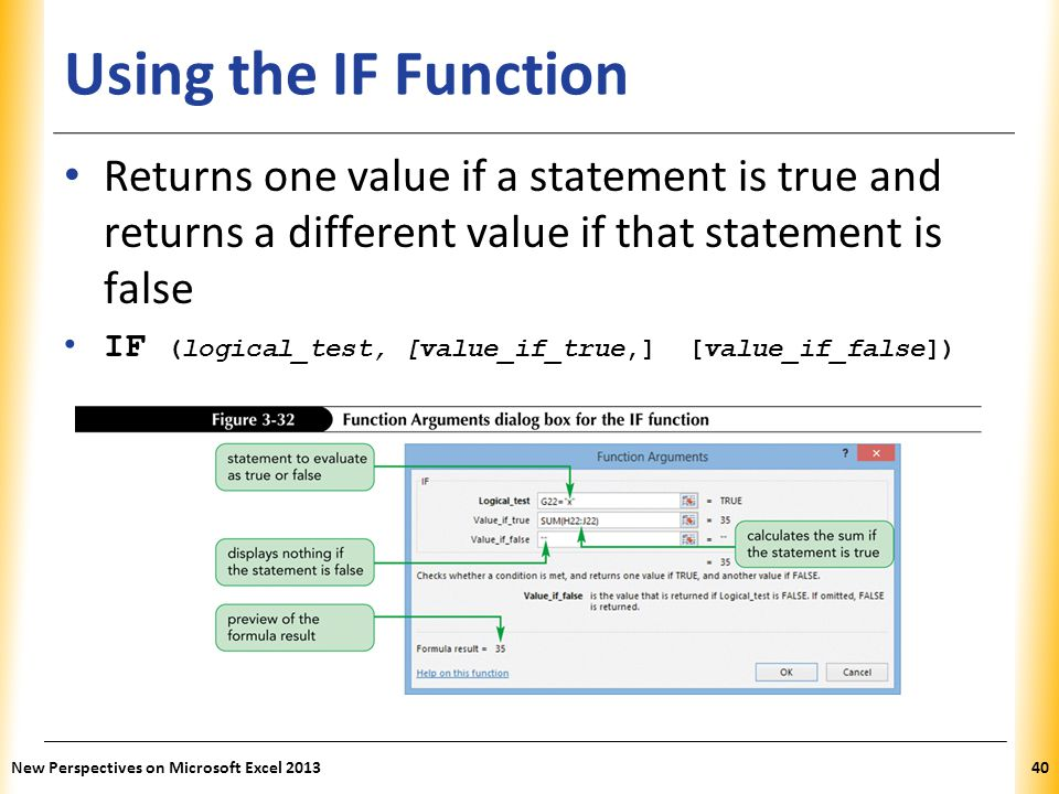 XP Using the IF Function Returns one value if a statement is true and returns a different value if that statement is false IF (logical_test, [value_if_true,] [value_if_false]) New Perspectives on Microsoft Excel 201340
