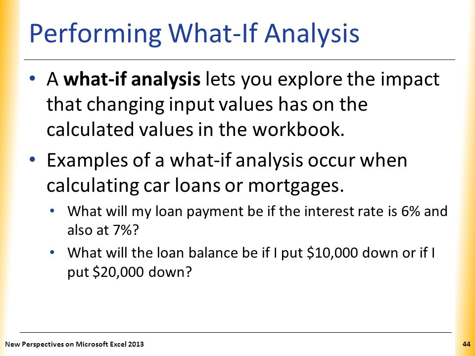 XP Performing What-If Analysis A what-if analysis lets you explore the impact that changing input values has on the calculated values in the workbook.