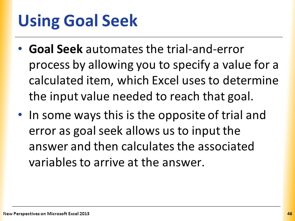 XP Using Goal Seek Goal Seek automates the trial-and-error process by allowing you to specify a value for a calculated item, which Excel uses to determine the input value needed to reach that goal.