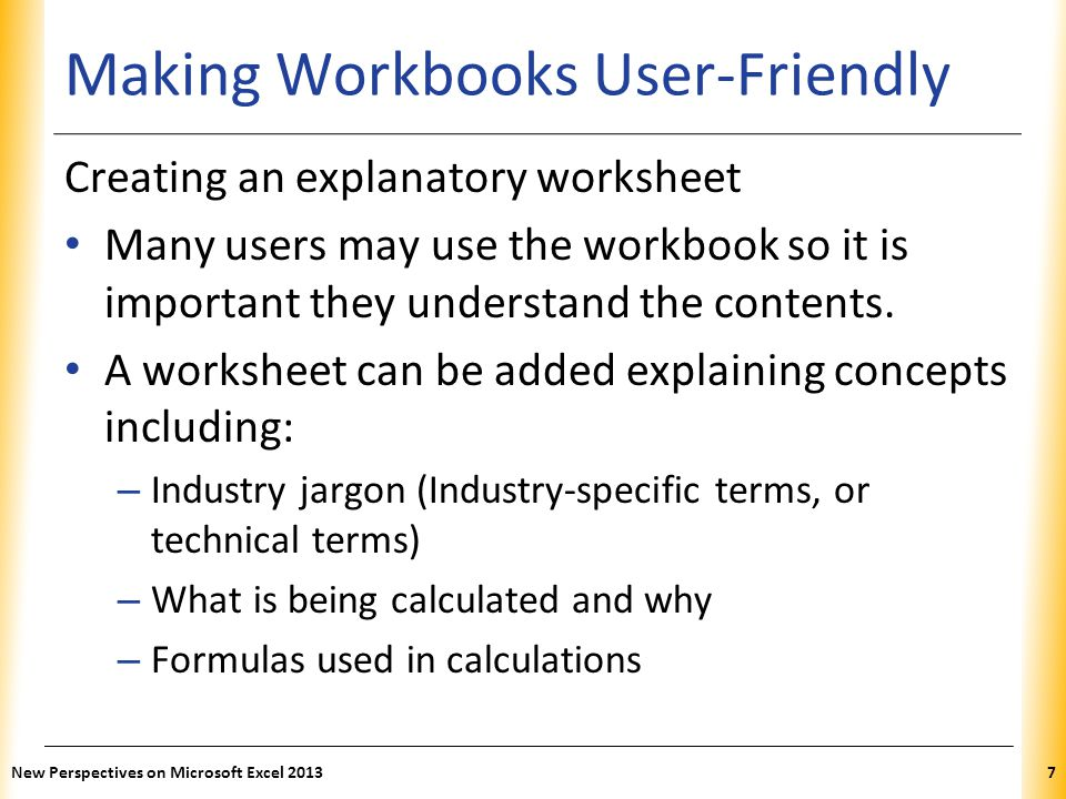 XP Making Workbooks User-Friendly Creating an explanatory worksheet Many users may use the workbook so it is important they understand the contents.