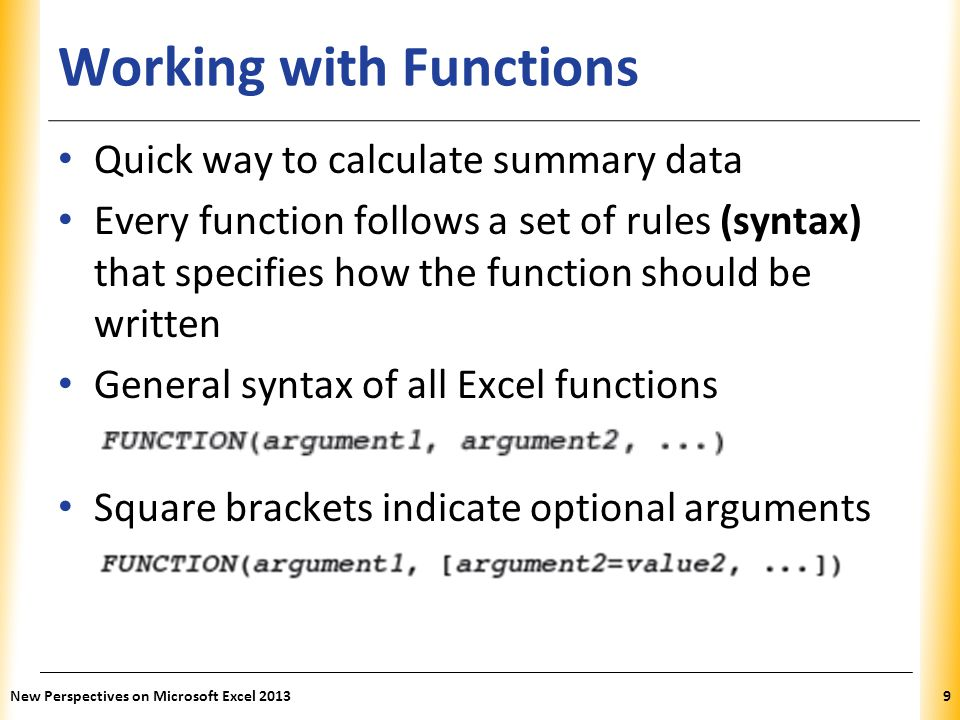 XP Working with Functions Quick way to calculate summary data Every function follows a set of rules (syntax) that specifies how the function should be written General syntax of all Excel functions Square brackets indicate optional arguments New Perspectives on Microsoft Excel 20139
