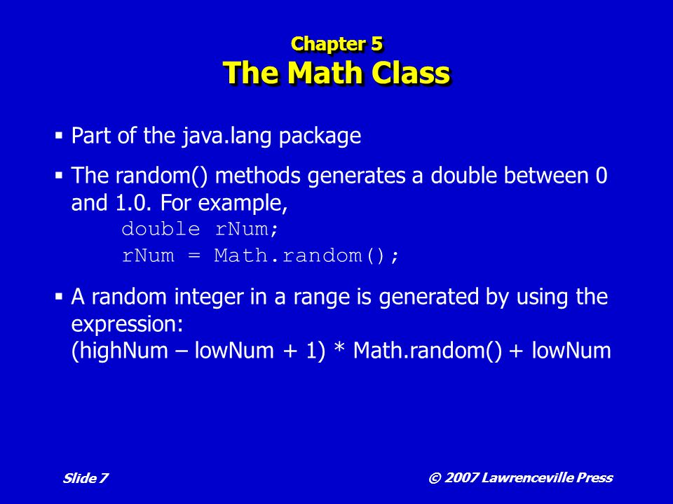 © 2007 Lawrenceville Press Slide 7 Chapter 5 The Math Class  Part of the java.lang package  The random() methods generates a double between 0 and 1.0.