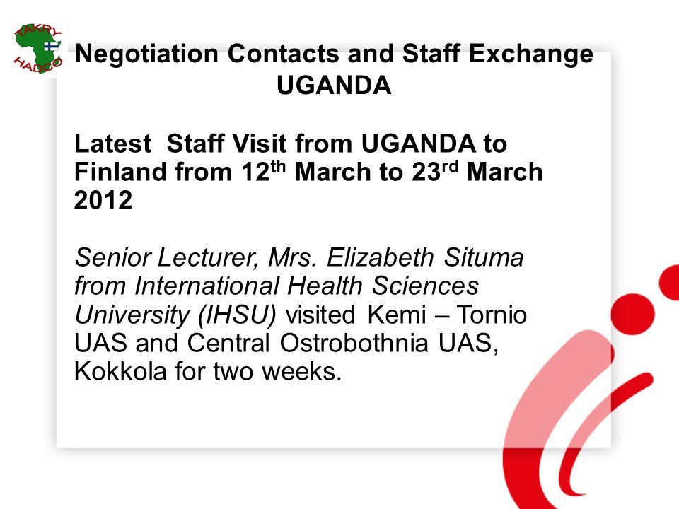 Negotiation Contacts and Staff Exchange UGANDA Latest Staff Visit from UGANDA to Finland from 12 th March to 23 rd March 2012 Senior Lecturer, Mrs. El