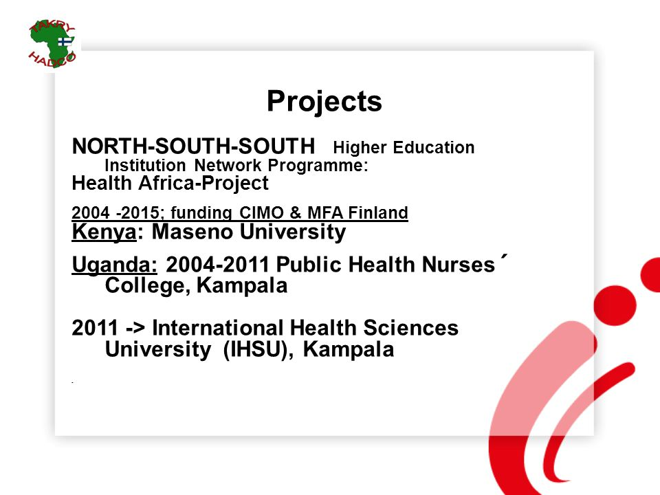 Projects NORTH-SOUTH-SOUTH Higher Education Institution Network Programme: Health Africa-Project 2004 -2015; funding CIMO & MFA Finland Kenya: Maseno