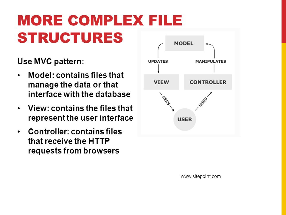 MORE COMPLEX FILE STRUCTURES Use MVC pattern: Model: contains files that manage the data or that interface with the database View: contains the files that represent the user interface Controller: contains files that receive the HTTP requests from browsers www.sitepoint.com