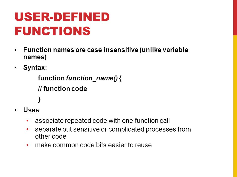 USER-DEFINED FUNCTIONS Function names are case insensitive (unlike variable names) Syntax: function function_name() { // function code } Uses associate repeated code with one function call separate out sensitive or complicated processes from other code make common code bits easier to reuse
