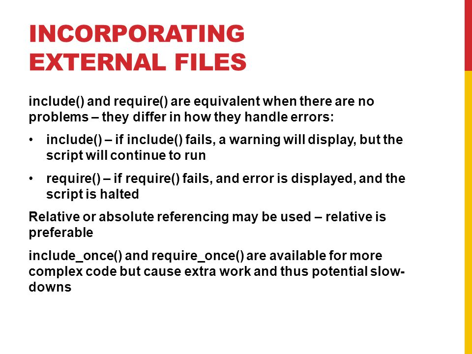 INCORPORATING EXTERNAL FILES include() and require() are equivalent when there are no problems – they differ in how they handle errors: include() – if include() fails, a warning will display, but the script will continue to run require() – if require() fails, and error is displayed, and the script is halted Relative or absolute referencing may be used – relative is preferable include_once() and require_once() are available for more complex code but cause extra work and thus potential slow- downs