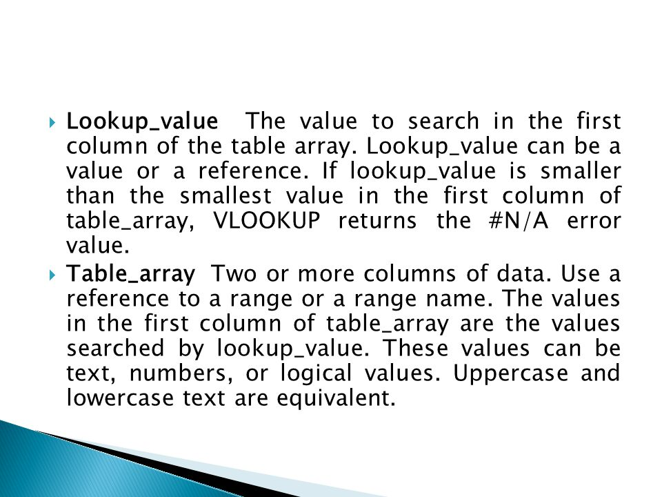  Lookup_value The value to search in the first column of the table array. Lookup_value can be a value or a reference. If lookup_value is smaller than