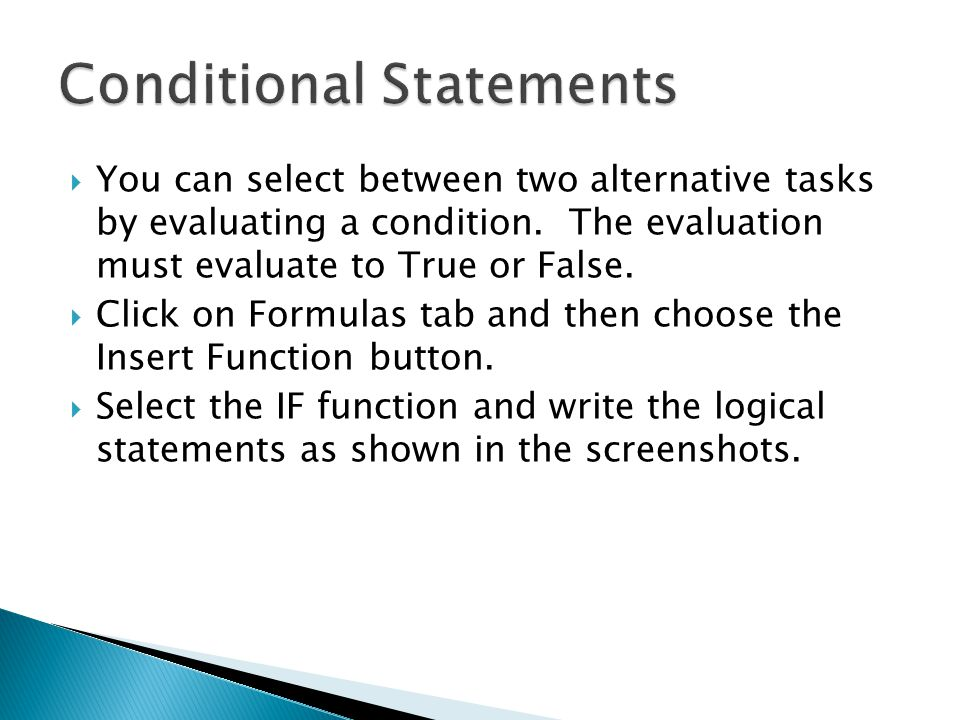  You can select between two alternative tasks by evaluating a condition. The evaluation must evaluate to True or False.  Click on Formulas tab and t