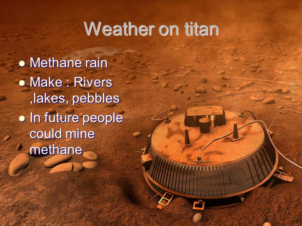 Weather on titan Methane rain Methane rain Make : Rivers,lakes, pebbles Make : Rivers,lakes, pebbles In future people could mine methane In future people could mine methane
