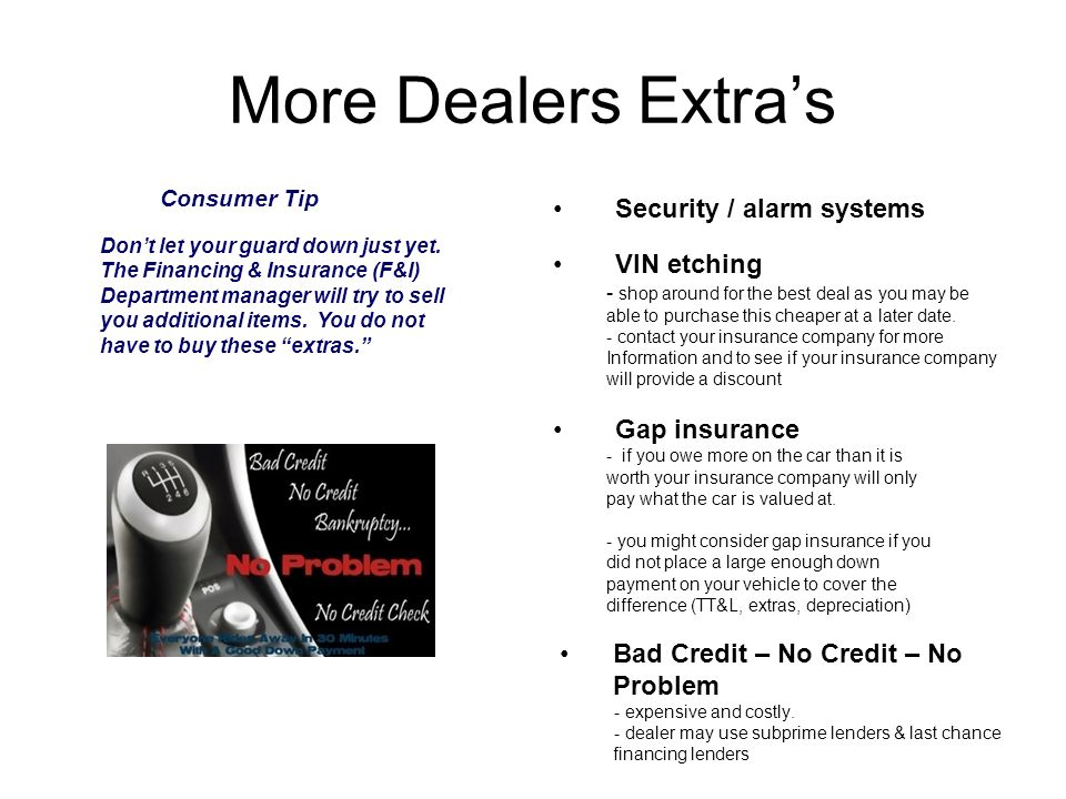 Dealers Extra's Pin Striping/Customizing/Detailing Vehicle Protection Packages - Roadside assistance & rental vehicles - ( does your warranty or insurance company provide roadside assistance and rental cars?) -scratch removal, touch up paint Credit life insurance - this pays off the vehicle in case of death.